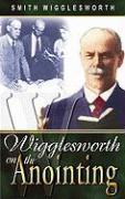 Wigglesworth on the Anointing Smith Wigglesworth Author