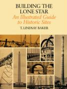 Building the Lone Star: An Illustrated Guide to Historic Sites T. Lindsay Baker Author