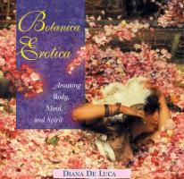 Botanica Erotica: Arousing Body, Mind, and Spirit