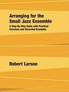 Arranging for the Small Jazz Ensemble: A Step-by-Step Guide with Practical Exercises and Recorded Examples Robert Larson Author