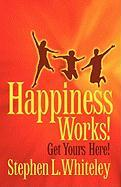 Happiness Works! Get Yours Here! - Whiteley, Stephen L.