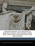 Understanding the History of Ancient Greece: Including Greek War, Greek Art, Architecture and Philosophy