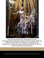 The Unauthorized Biographies of Inspirational Women Who Lived from 1098 to 1589: Hildegard of Bingen, Eleanor of Aquitaine, Joan of Arc, Meera, Teresa
