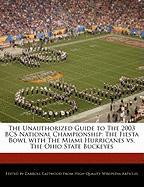 The Unauthorized Guide to the 2003 BCS National Championship: The Fiesta Bowl with the Miami Hurricanes vs. the Ohio State Buckeyes - Eastwood, Carroll