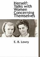 Herself: Talks with Women Concerning Themselves - Lowry, E. B.