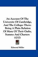 An Account of the University of Cambridge, and the Colleges There: Being a Plain Relation of Many of Their Oaths, Statutes and Charters (1717) - Miller, Edmond