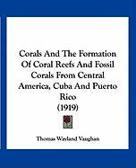 Corals and the Formation of Coral Reefs and Fossil Corals from Central America, Cuba and Puerto Rico (1919)