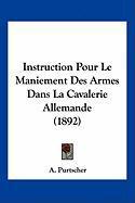 Instruction Pour Le Maniement Des Armes Dans La Cavalerie Allemande (1892) - Purtscher, A.
