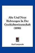Alte Und Neue Richtungen in Der Geschichtswissenschaft (1896)