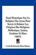 Essai Historique Sur La Religion Des Aryas Pour Servir a Eclairer Les Origines Des Religions Hellenique, Latine, Gauloise Et Slave (1853)