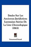 Etudes Sur Les Anciennes Juridictions Lyonnaises Suivies de La Liste Chronologique (1863) - Fayard, Ennemond