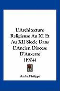L'Architecture Religieuse Au XI Et Au XII Siecle Dans L'Ancien Diocese D'Auxerre (1904)