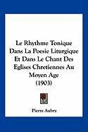 Le Rhythme Tonique Dans La Poesie Liturgique Et Dans Le Chant Des Eglises Chretiennes Au Moyen Age (1903)