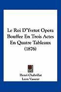 Le Roi D'Yvetot Opera Bouffee En Trois Actes En Quatre Tableaux (1876) - Chabrillat, Henri; Vasseur, Leon; Hemery, Emile