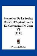 Memoires de La Societe Royale D'Agriculture Et de Commerce de Caen V3 (1830) - Poisson Publisher, Publisher