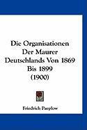 Die Organisationen Der Maurer Deutschlands Von 1869 Bis 1899 (1900)
