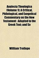 Analecta Theologica (Volume 1); A Critical, Philological, and Exegetical Commentary on the New Testament: Adapted to the Greek Text; And So - Trollope, William