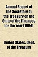 Annual Report of the Secretary of the Treasury on the State of the Finances for the Year (1964) - Treasury, United States Dept of the