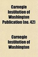 Carnegie Institution of Washington Publication (No. 42) - Washington, Carnegie Institution of