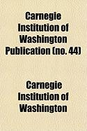 Carnegie Institution of Washington Publication (No. 44) - Washington, Carnegie Institution of