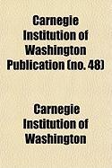Carnegie Institution of Washington Publication (No. 48) - Washington, Carnegie Institution of