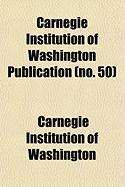 Carnegie Institution of Washington Publication (No. 50) - Washington, Carnegie Institution of