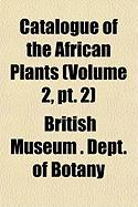Catalogue of the African Plants (Volume 2, PT. 2) - Botany, British Museum Dept of
