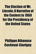 The Election of Mr. Lincoln; A Narrative of the Contest in 1860 for the Presidency of the United States - Cucheval-Clarigny, Philippe Athanase