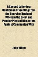 A Second Letter to a Gentleman Dissenting from the Church of England; Wherein the Great and Popular Pleas of Dissenters Against Communion with - White, John