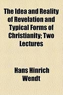 The Idea and Reality of Revelation and Typical Forms of Christianity; Two Lectures - Wendt, Hans Hinrich