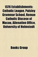 1576 Establishments: Catholic League, Paisley Grammar School, Roman Catholic Diocese of Macau, Alienation Office, University of Helmstedt