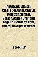 Angels in Judaism: Classes of Angel, Cherub, Metatron, Samael, Seraph, Azazel, Christian Angelic Hierarchy, Uriel, Guardian Angel, Watche
