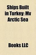 Ships Built in Turkey: Mv Arctic Sea, Turkish Frigate Ertu Rul, Mv Montauk, Mv Transpacific, the Maltese Falcon, Mv Karagol