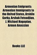 Armenian Emigrants: Armenian Immigrants to the United States, Arshile Gorky, Arshak Fetvadjian, J. Michael Hagopian, Armen Anassian