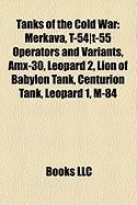 Tanks of the Cold War: Merkava, T-54]t-55 Operators and Variants, Amx-30, Leopard 2, Lion of Babylon Tank, Centurion Tank, Leopard 1, M-84