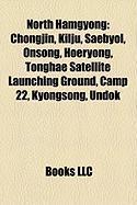 North Hamgyong: Chongjin, Kilju, Saebyol, Onsong, Hoeryong, Tonghae Satellite Launching Ground, Camp 22, Kyongsong, Undok