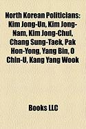 North Korean Politicians: Kim Jong-Un, Kim Jong-Nam, Kim Jong-Chul, Chang Sung-Taek, Pak Hon-Yong, Yang Bin, O Chin-U, Kang Yang Wook