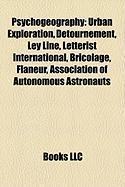 Psychogeography: Urban Exploration, Detournement, Ley Line, Letterist International, Bricolage, Flaneur, Association of Autonomous Astr