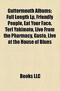 Guttermouth Albums: Full Length LP, Friendly People, Eat Your Face, Teri Yakimoto, Live from the Pharmacy, Gusto, Live at the House of Blu