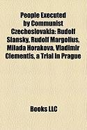 People Executed by Communist Czechoslovakia: Rudolf SL Nsk, Rudolf Margolius, Milada Hor Kov, Vladim R Clementis, a Trial in Prague