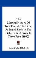 The Metrical History of Tom Thumb the Little, as Issued Early in the Eighteenth Century in Three Parts (1860)