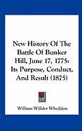 New History of the Battle of Bunker Hill, June 17, 1775: Its Purpose, Conduct, and Result (1875)