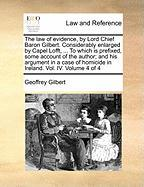 The Law of Evidence, by Lord Chief Baron Gilbert. Considerably Enlarged by Capel Lofft, ... to Which Is Prefixed, Some Account of the Author; And His - Gilbert, Geoffrey