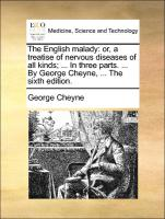 The English malady: or, a treatise of nervous diseases of all kinds; ... In three parts. ... By George Cheyne, ... The sixth edition.