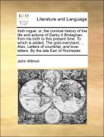 Irish rogue: or, the comical history of the life and actions of Darby ô Brolaghan, from his birth to this present time. To which is added, The gold-merchant; ... Also, Letters of courtship, and love-letters. By the late Earl of Rochester.
