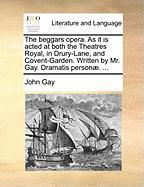 The Beggars Opera. as It Is Acted at Both the Theatres Royal, in Drury-Lane, and Covent-Garden. Written by Mr. Gay. Dramatis Personæ. ...