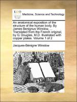An anatomical exposition of the structure of the human body. By James Benignus Winslow, ... Translated from the French original, by G. Douglas, M.D. Illustrated with copper plates. Volume 1 of 2