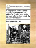 A Disquisition On Medicines That Dissolve The Stone. In Which Dr. Chittick's Secret Is Considered And Discovered. By Alexander Bla