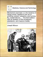 Mechanick exercises: or, the doctrine of handy-works. Applie: Or, the Doctrine of Handy-Works. Applied to the Art of Smithing, Joinery, Carpentry, and ... Bricklayers, Plaisterers, and Masons Trades.