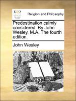 Predestination Calmly Considered. By John Wesley, M.a. The Fourth Edition.